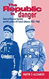 The Republic in Danger: General Maurice Gamelin and the Politics of French Defence, 1933-1940 Martin S. Alexander