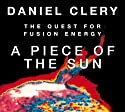 A Piece of the Sun: The Quest for Fusion Energy Audiobook by Daniel Clery Narrated by Don Hagen