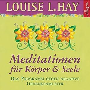 Meditationen für Körper & Seele. Das Programm gegen negative Gedankenmuster (       ungekürzt) von Louise L. Hay Gesprochen von: Rahel Comtess