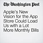 Apple's New Vision for the App Store Could Load Us with a Lot More Monthly Bills | Hayley Tsukayama