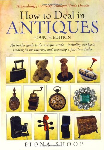 How to Deal in Antiques: An Insider Guide to the Antiques Trade - Including Car Boots, Trading on the Internet, and Becoming a Full-time Dealer