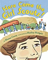Here Come the Girl Scouts!: The Amazing All-True Story of