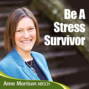 Be a Stress Survivor: Learn How to Manage Your Response to Situations and People and Become Calmer and Feel More in Control | [Anne Morrison]