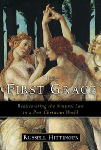 The First Grace: Rediscovering the Natural Law in a Post-Christian World, RUSSELL HITTINGER