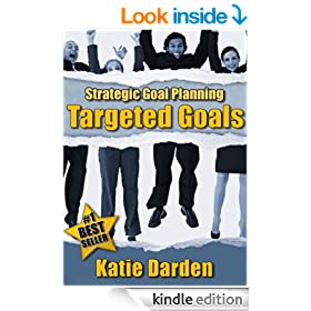STRATEGIC GOAL PLANNING - Creating Targeted Goals - A Creative Approach to Taking Charge of Your Business and Life (Strategic Career, Life and Business Goal Setting and Planning Book 2)
