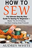 img - for How To Sew: The Ultimate Step-By-Step Guide To Sewing For Beginners - Master The Art Of Sewing And Start Creating Great Products! (Hand Sewing, Sewing Patterns, Sewing For Beginners) book / textbook / text book