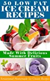 Ice Cream Recipes: 50 Low Fat Ice Cream Recipes Made With Delicious Summer Fruits (Homemade Delight Book 1)