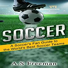 A Soccer's Fan Guide to the World's Best Soccer Teams Audiobook by A.S. Freeman Narrated by Ben Glibert