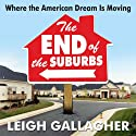 The End of the Suburbs: Where the American Dream is Moving (       UNABRIDGED) by Leigh Gallagher Narrated by Jessica Geffen