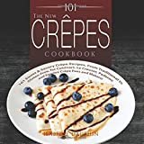 The New Crepes Cookbook: 101 Sweet & Savory Crepe Recipes, From Traditional to Gluten-Free, for Cuisinart, LeCrueset, Paderno and Eurolux Crepe Pans and Makers! (Crepes and Crepe Makers) (Volume 1)