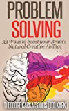 Problem Solving: 33 Ways to boost your Brains Natural Creative Ability!