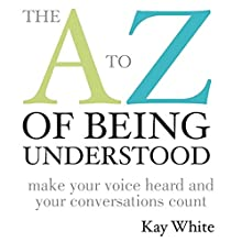 The A to Z of Being Understood: Make Your Voice Heard and Your Conversations Count Audiobook by Kay White Narrated by Kay White