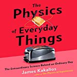 The Physics of Everyday Things: The Extraordinary Science Behind an Ordinary Day | James Kakalios