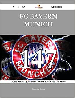 FC Bayern Munich 147 Success Secrets: 147 Most Asked Questions On FC Bayern Munich - What You Need To Know