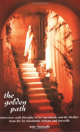The Golden Path: Interviews with Disciples of Sri Aurobindo and The Mother from the Sri Aurobindo Ashram and Auroville