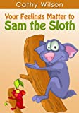 Your Feelings Matter to Sam the Sloth (The Colorful World of Feelings Book 1)