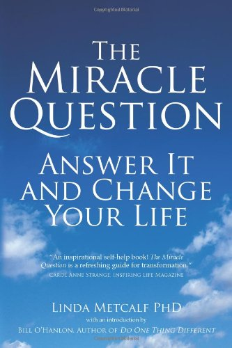 The Miracle Question: Answer It and Change Your Life, by Linda Metcalf