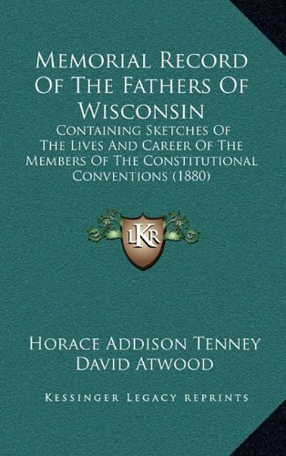 Memorial Record of the Fathers of Wisconsin: Containing Sketches of the Lives and Career of the Members of the Constitutional Conventions (1880)