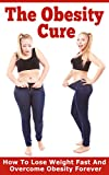The Obesity Cure: How To Lose Weight Fast And Overcome Obesity Forever (Weight Loss Motivation And Exercises, Obesity Cure And Treatment, Obesity Self Help Books Book 1)