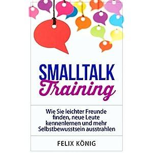 Smalltalk Training: Wie Sie leichter Freunde finden, neue Leute kennenlernen und mehr Selbstbewusstsein ausstrahlen (Small Talk, Kennenlernen, Selbstb