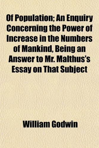 Of Population; An Enquiry Concerning the Power of Increase in the Numbers of Mankind, Being an Answer to Mr. Malthus's Essay on That Subject