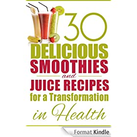 30 Delicious Smoothies and Juice Recipes for a Transformation in Health (English Edition)