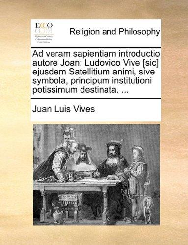 Ad veram sapientiam introductio autore Joan: Ludovico Vive [sic] ejusdem Satellitium animi, sive symbola, principum institutioni potissimum destinata. ...