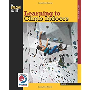 Learning to Climb Indoors (How To Climb Series) Eric J. Horst