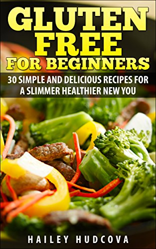 Gluten Free For Beginners: 30 Simple And Delicious Recipes For A Slimmer Healthier New You