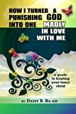 How I Turned a Punishing God Into One Madly in Love with Me: A Guide to Healing Your Inner Child