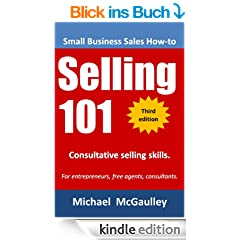 Selling 101: Consultative Selling Skills for Entrepreneurs, Free Agents, Consultants.  Finding Prospects; Face-to-Face Sales Calls;Consultative Selling; ... Sales (Small business sales training series)