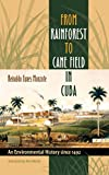 From Rainforest to Cane Field in Cuba: An Environmental History since 1492 (Envisioning Cuba)