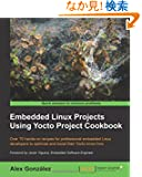 Embedded Linux Projects Using Yocto Project Cookbook: Over 70 Hands-on Recipes for Professional Embedded Linux Developers...