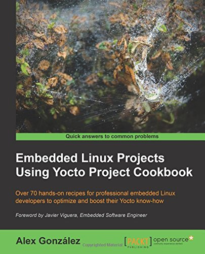 Embedded Linux Projects Using Yocto Project Cookbook: Over 70 Hands-on Recipes for Professional Embedded Linux Developers to Optimize and Boost Their Yocto Know-How