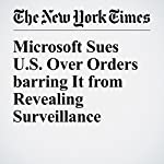 Microsoft Sues U.S. Over Orders barring It from Revealing Surveillance | Steve Lohr