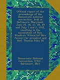 img - for Official report of the proceedings of the Democratic national convention, held in Baltimore, Maryland, June 25, 26, 27, 28, 29 and July 1 and 2, 1912, ... Jersey) for president and Hon. Thomas Riley M book / textbook / text book