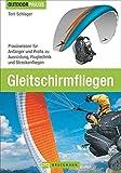 Gleitschirmfliegen: Praxiswissen für Anfänger und Profis zu Ausrüstung, Flugtechnik und Streckenfliegen. Das perfekte Lehrbuch mit allen Infos zur Theorie und Praxis.