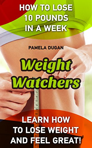 Weight Watchers: How To Lose 10 Pounds In A Week. Learn How to Lose Weight and Feel Great!: (Weight Watchers Simple Start ,Weight Watchers for Beginners, ... Simple Diet Plan With No Calorie Counting,) by Pamela Dugan