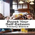 Boost Your Self-Esteem | Anthony Ekanem