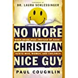 No More Christian Nice Guy: When Being Nice--Instead of Good--Hurts Men, Women and Childrenby Paul Coughlin
