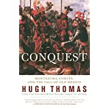 Conquest: Cortes, Montezuma, and the Fall of Old Mexico ~ Hugh Thomas
