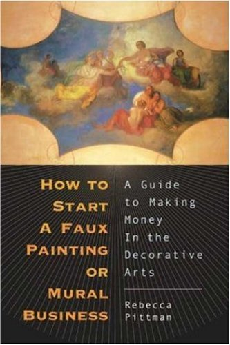 How to Start a Faux Painting or Mural Business : A Guide to Making Money in the Decorative Arts, REBECCA PITTMAN