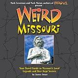 Weird Missouri: Your Travel Guide to Missouri's Local Legends and Best Kept Secrets