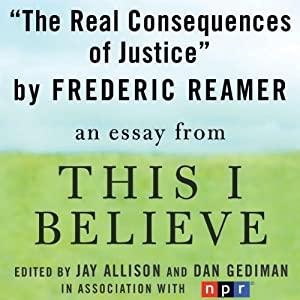 The Real Consequences of Justice: A 'This I Believe' Essay | [Frederic Reamer]