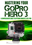 Mastering Your GoPro Hero 3: A Compre...