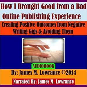 How I Brought Good from a Bad Online Publishing Experience: Creating Positive Outcomes from Negative Writing Gigs & Avoiding Them | [James M. Lowrance]