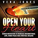 Open Your Heart: Guided Meditation to Increase Unconditional Love, Inner Peace and Spiritual Healing Audiobook by Vera Jones Narrated by Chloe Rice