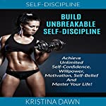 Build Unbreakable Self-Discipline: How to Build Confidence, Willpower, Motivation, Self-Belief and Master Your Life! | Kristina Dawn