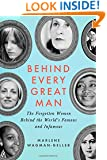 Behind Every Great Man: The Forgotten Women Behind the World's Famous and Infamous