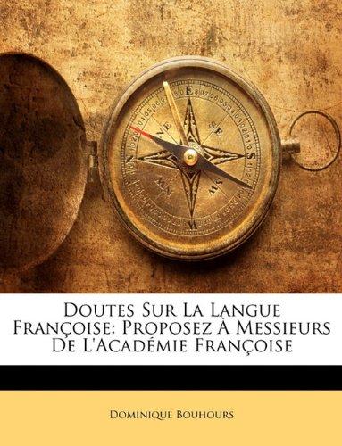 Doutes Sur La Langue Françoise: Proposez À Messieurs De L'académie Françoise